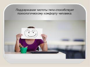 Поддержание чистоты тела способствует психологическому комфорту человека.