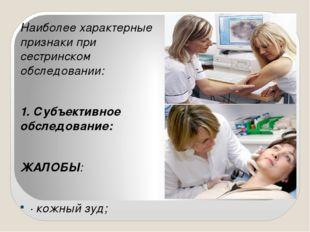 Наиболее характерные признаки при сестринском обследовании: 1. Субъективное о