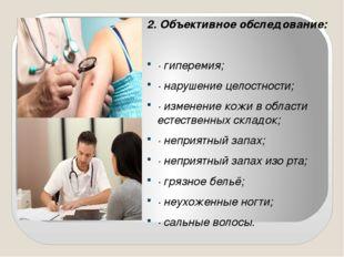 2. Объективное обследование: · гиперемия; · нарушение целостности; · изменени