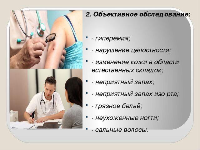 2. Объективное обследование: · гиперемия; · нарушение целостности; · изменени...