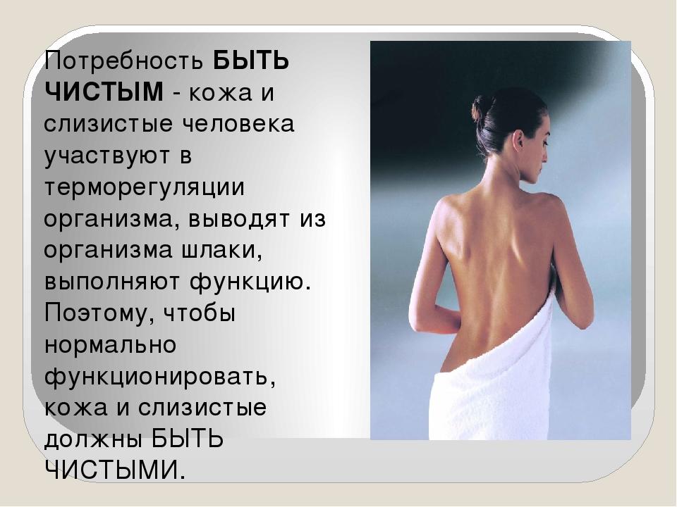 Потребность БЫТЬ ЧИСТЫМ - кожа и слизистые человека участвуют в терморегуляци...