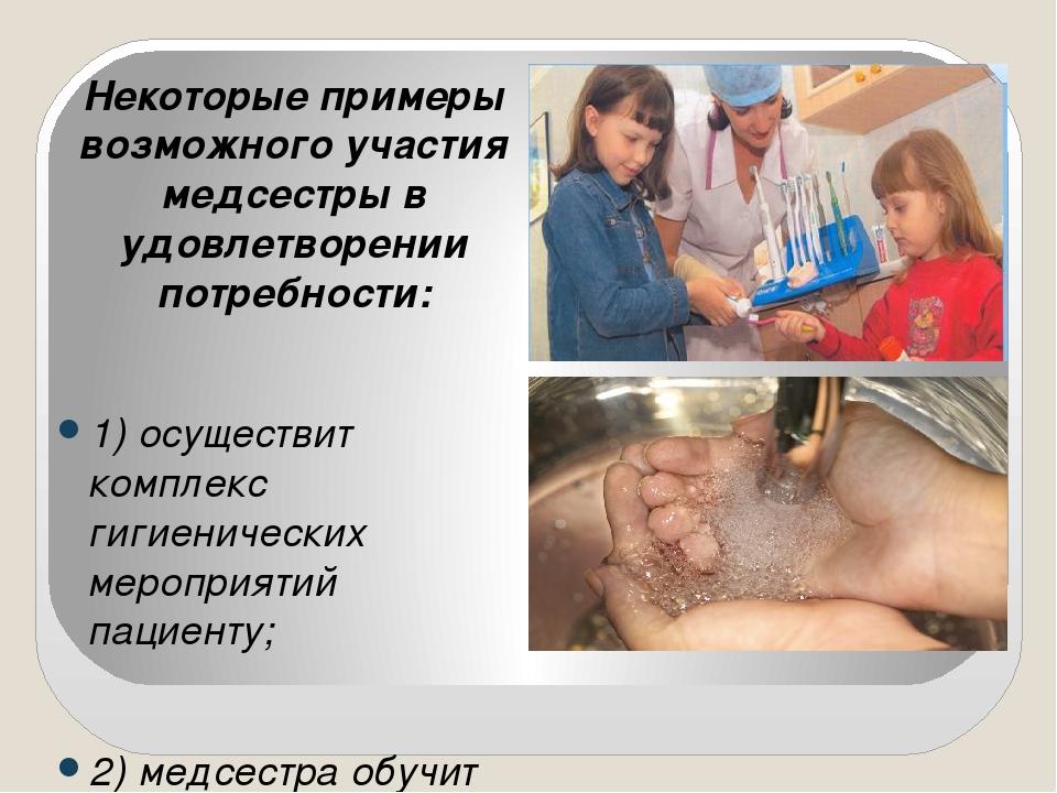 Некоторые примеры возможного участия медсестры в удовлетворении потребности:...