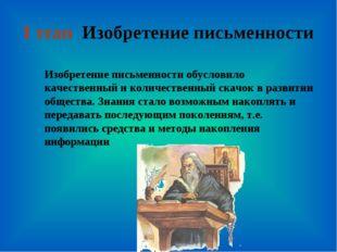 I этап Изобретение письменности Изобретение письменности обусловило качествен