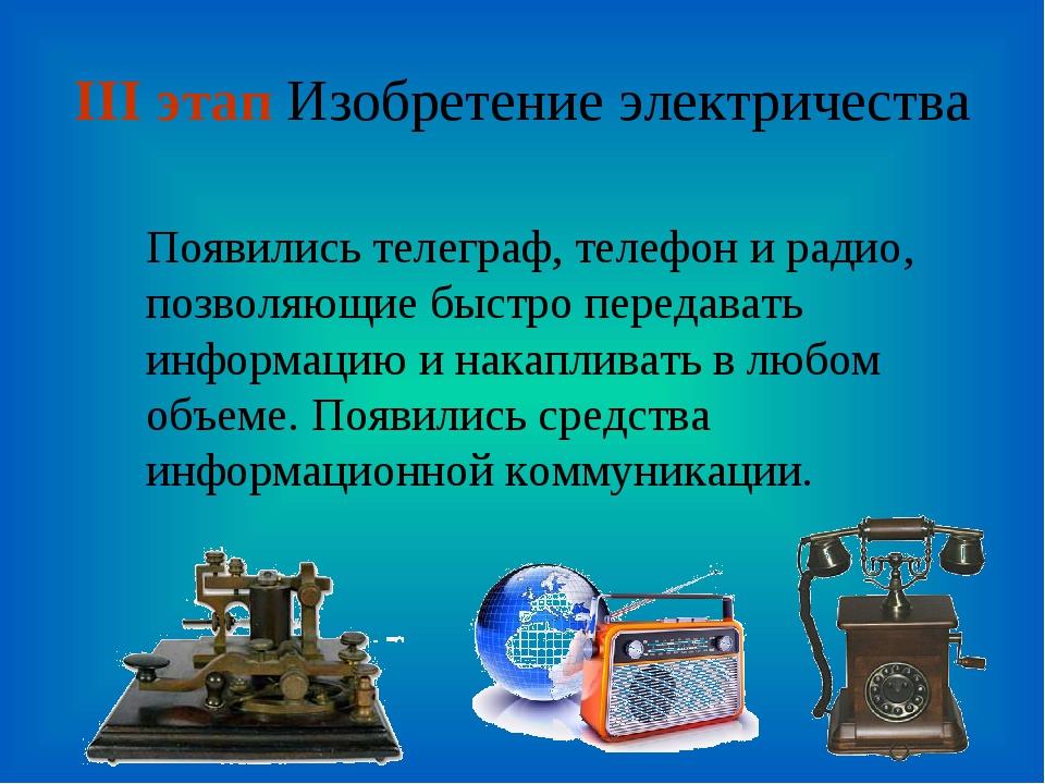III этап Изобретение электричества Появились телеграф, телефон и радио, позво...