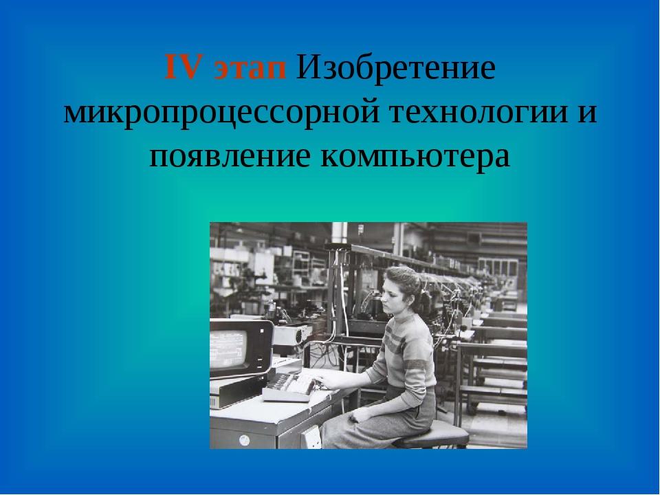 IV этап Изобретение микропроцессорной технологии и появление компьютера