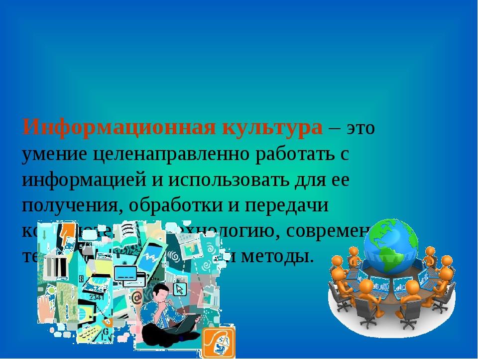 Информационная культура – это умение целенаправленно работать с информацией и...
