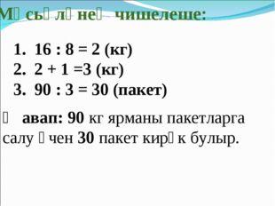 Мәсьәләнең чишелеше: 16 : 8 = 2 (кг) 2 + 1 =3 (кг) 90 : 3 = 30 (пакет) Җавап: