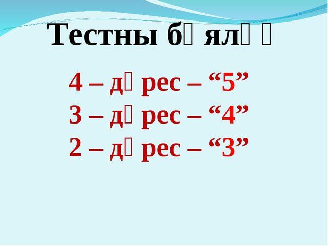 """4 – дөрес – """"5"""" 3 – дөрес – """"4"""" 2 – дөрес – """"3"""" Тестны бәяләү"""