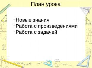 План урока Новые знания Работа с произведениями Работа с задачей