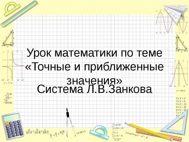 Урок математики по теме «Точные и приближенные значения» Система Л.В.Занкова