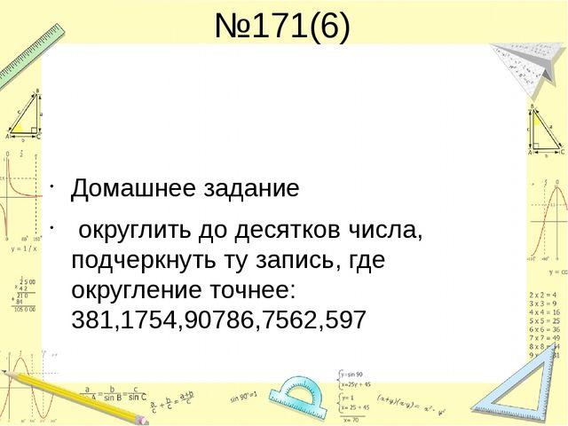 №171(6) Домашнее задание округлить до десятков числа, подчеркнуть ту запись,...