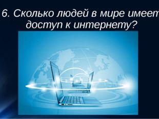 6. Сколько людей в мире имеет доступ к интернету?
