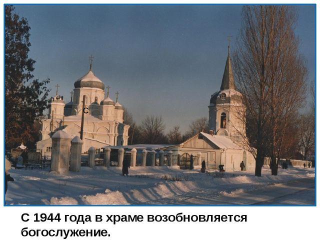 С С 1944 года в храме возобновляется богослужение.