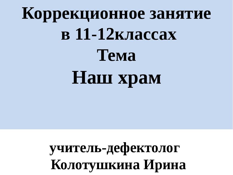 Коррекционное занятие в 11-12классах Тема Наш храм учитель-дефектолог Колотуш...