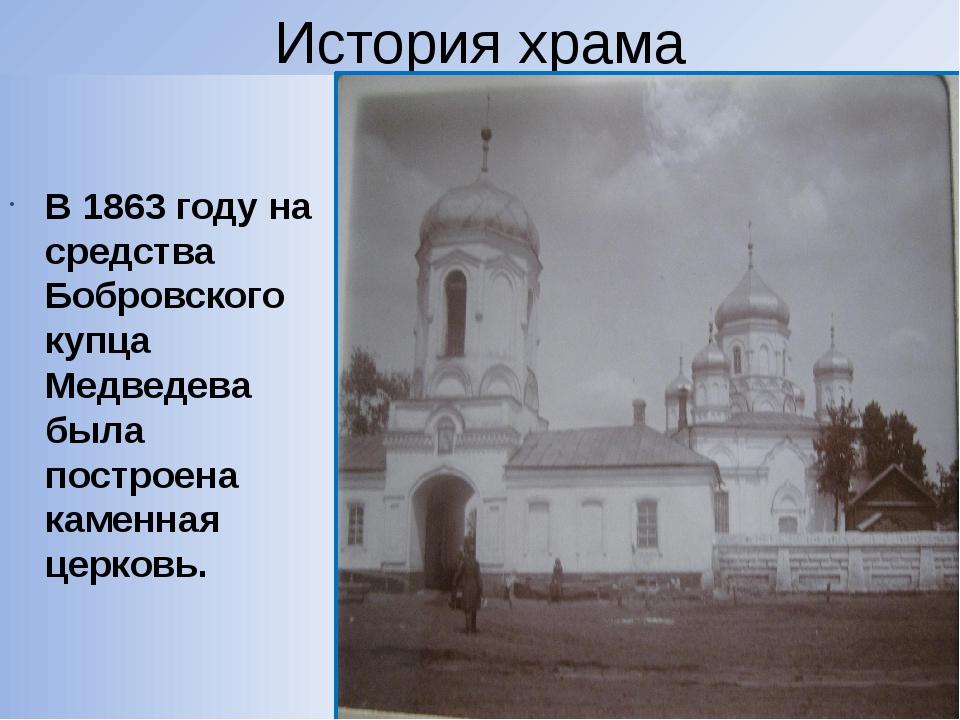 История храма В 1863 году на средства Бобровского купца Медведева была постро...