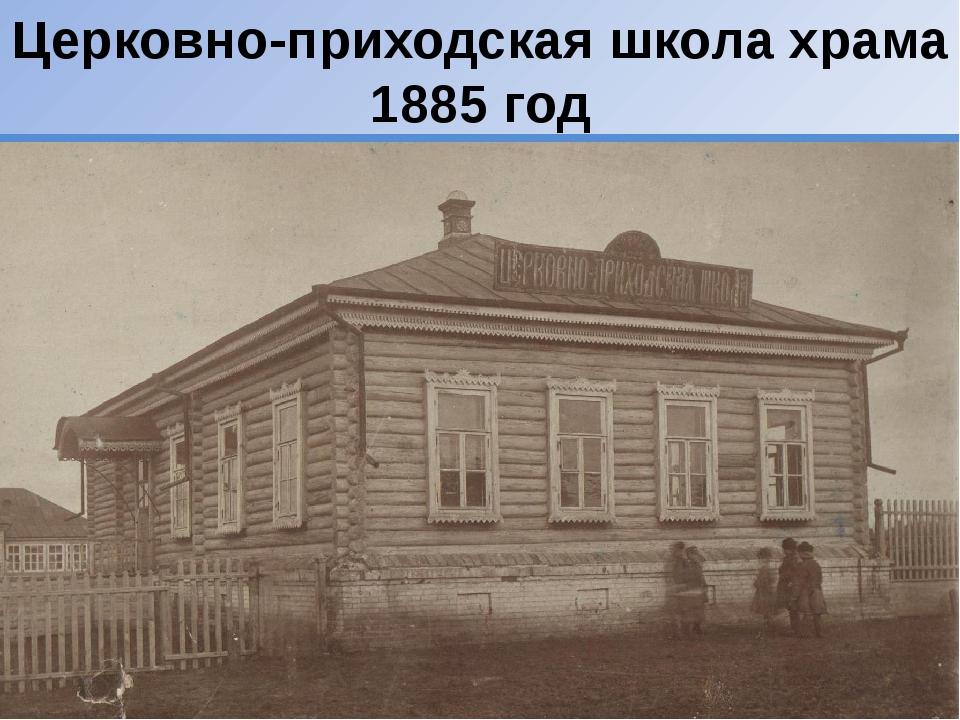 Церковно-приходская школа храма 1885 год