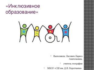 «Инклюзивное образование» Выполнила: Лисевич Лариса Анатольевна, учитель геог