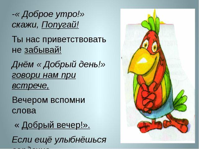 -« Доброе утро!» скажи, Попугай! Ты нас приветствовать не забывай! Днём « До...