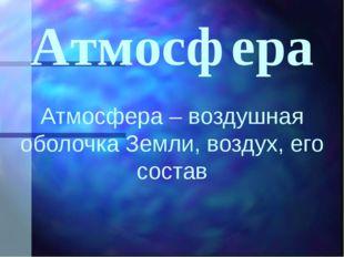 Атмосфера Атмосфера – воздушная оболочка Земли, воздух, его состав