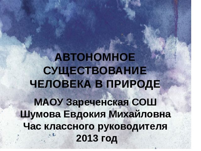 АВТОНОМНОЕ СУЩЕСТВОВАНИЕ ЧЕЛОВЕКА В ПРИРОДЕ МАОУ Зареченская СОШ Шумова Евдок...