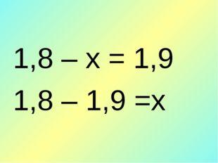 1,8 – х = 1,9 1,8 – 1,9 =х