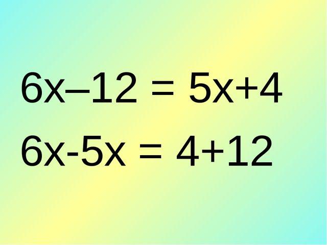 6х–12 = 5х+4 6х-5х = 4+12