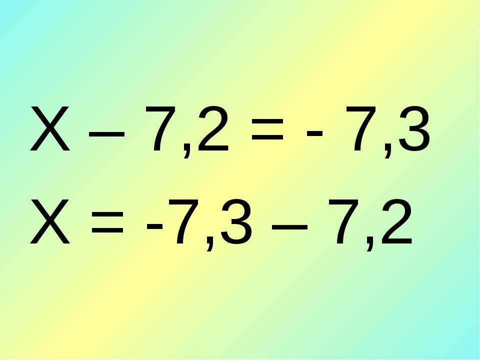 Х – 7,2 = - 7,3 Х = -7,3 – 7,2