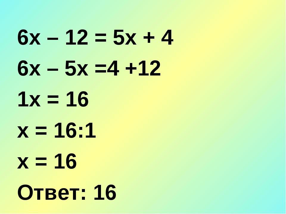 6х – 12 = 5х + 4 6х – 5х =4 +12 1х = 16 х = 16:1 х = 16 Ответ: 16