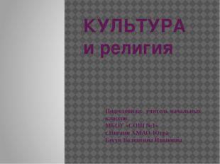 КУЛЬТУРА и религия Подготовила: учитель начальных классов МБОУ «СОШ №1» г.Няг