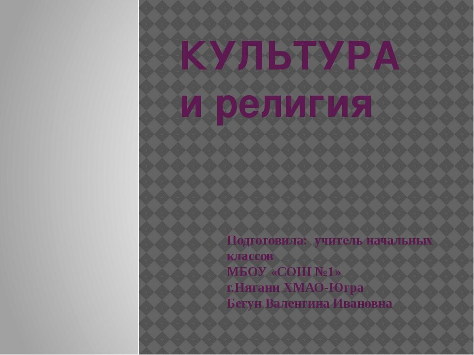 КУЛЬТУРА и религия Подготовила: учитель начальных классов МБОУ «СОШ №1» г.Няг...
