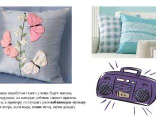 Обязательным атрибутом такого уголка будут мягкие, красивые подушки, на котор