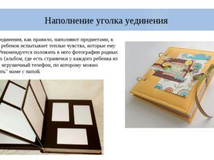Наполнение уголка уединения Уголок уединения, как правило, наполняют предмета