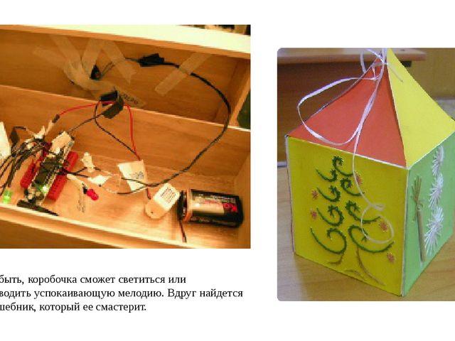 А может быть, коробочка сможет светиться или воспроизводить успокаивающую мел...