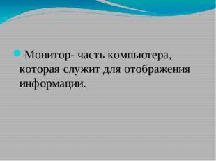 Монитор- часть компьютера, которая служит для отображения информации.