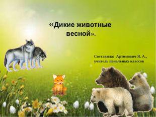 «Дикие животные весной». Составила: Артимович Я. А., учитель начальных классов