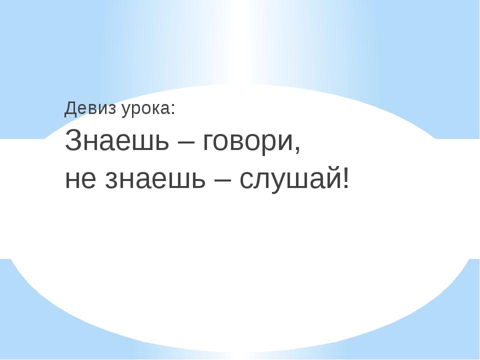 Девиз урока: Знаешь – говори, не знаешь – слушай!