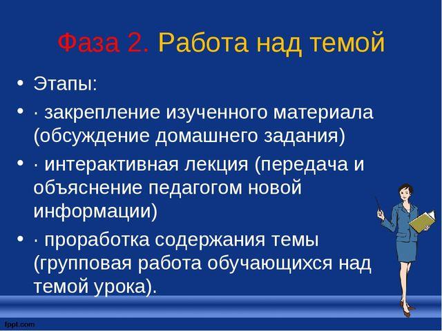 Фаза 2. Работа над темой Этапы: · закрепление изученного материала (обсуждени...