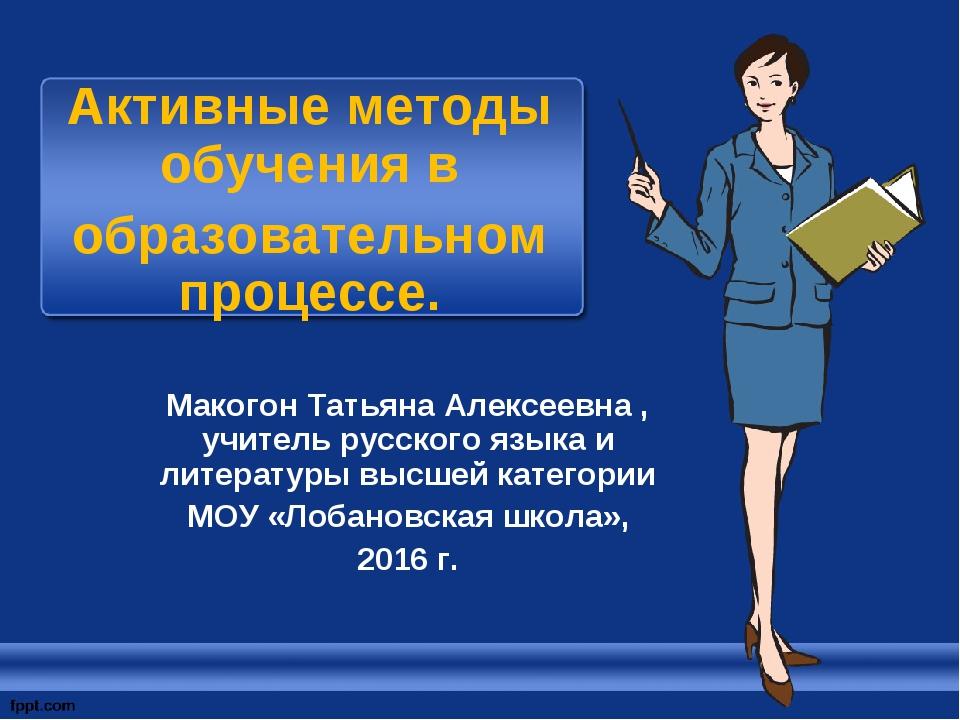 Активные методы обучения в образовательном процессе. Макогон Татьяна Алексеев...