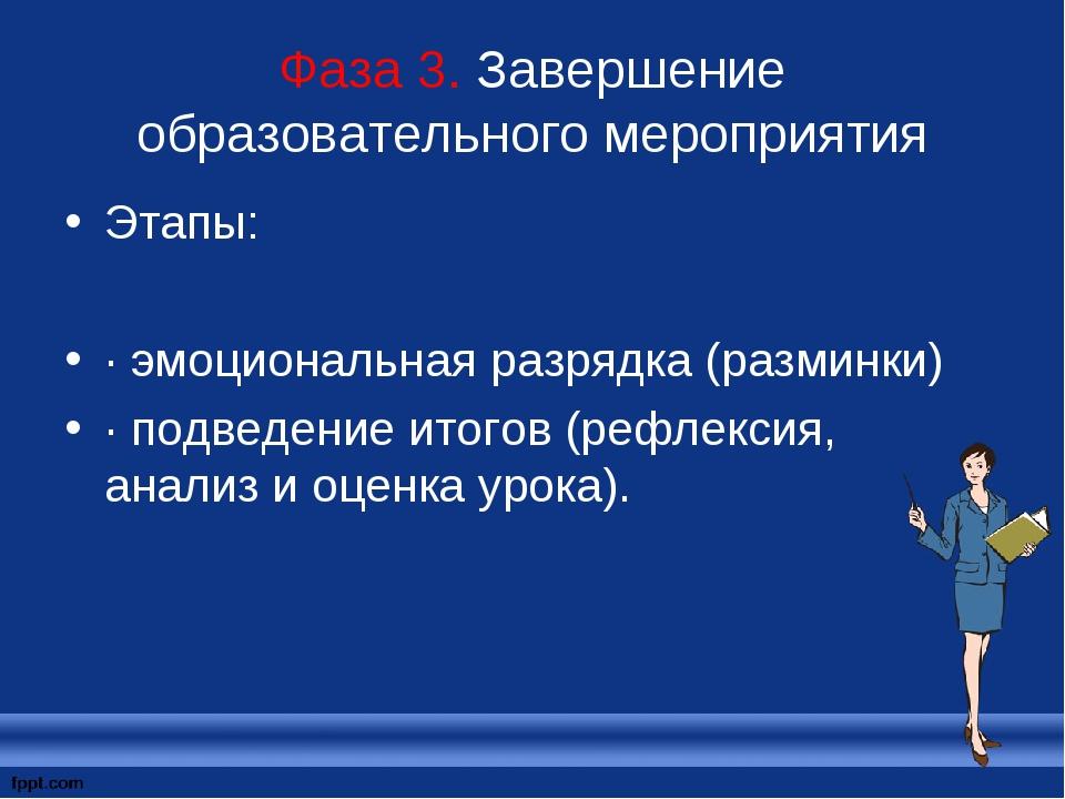 Фаза 3. Завершение образовательного мероприятия Этапы: · эмоциональная разряд...