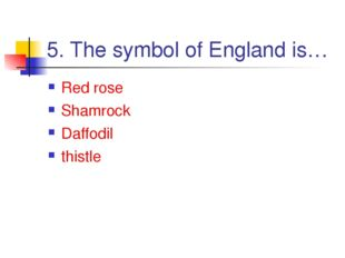 5. The symbol of England is… Red rose Shamrock Daffodil thistle