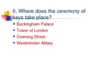 6. Where does the ceremony of keys take place? Buckingham Palace Tower of Lon
