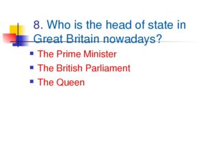8. Who is the head of state in Great Britain nowadays? The Prime Minister The