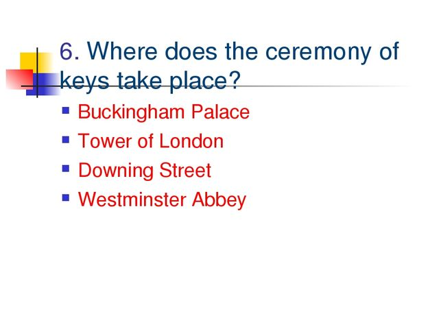 6. Where does the ceremony of keys take place? Buckingham Palace Tower of Lon...