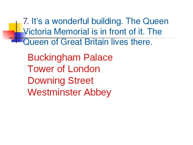 7. It's a wonderful building. The Queen Victoria Memorial is in front of it....