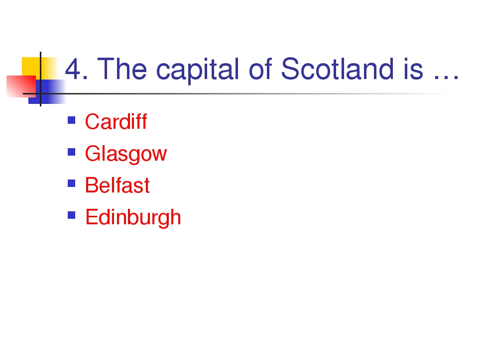 4. The capital of Scotland is … Cardiff Glasgow Belfast Edinburgh