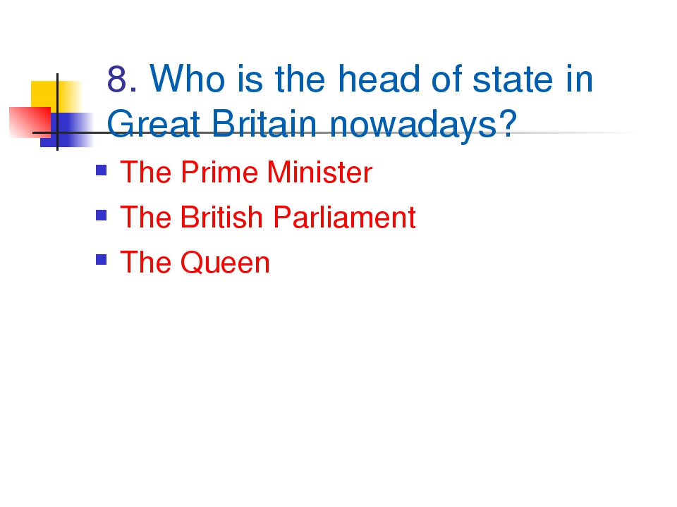 8. Who is the head of state in Great Britain nowadays? The Prime Minister The...
