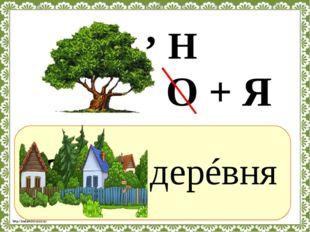 ? дерéвня , О + Я Н http://linda6035.ucoz.ru/