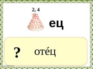 ? отéц 2, 4 ец http://linda6035.ucoz.ru/
