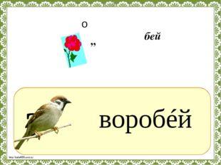 ? воробéй ,, о бей http://linda6035.ucoz.ru/