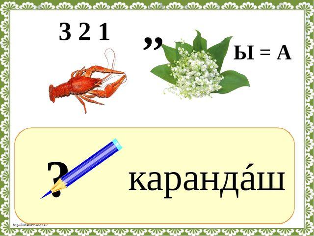 ? карандáш 3 2 1 ,, Ы = А http://linda6035.ucoz.ru/